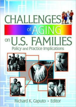 Challenges of Aging on U. S. Families: Policy and Practice Implications