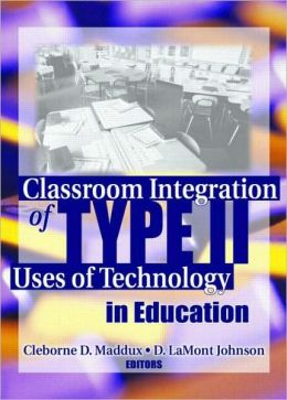 Classroom Integration of Type II Uses of Technology in Education