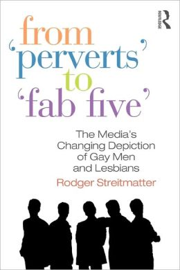 From Perverts to Fab Five: The Media's Changing Depiction of Gay Men and Lesbians