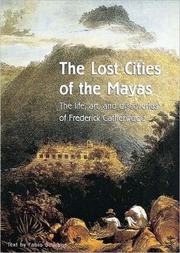 The Lost Cities of the Mayas: The Life, Art and Discoveries of Frederick Catherwood