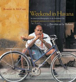 Weekend in Havana/Tres Dias en la Habana: An American Photographer in the Forbidden City - Un Fotografo Americano en la Ciudad Prhibida