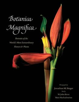 Botanica Magnifica: Portraits of the World's Most Beautiful and Rare Flowers and Plants