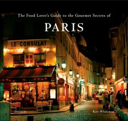 Food Lover's Guide to the Gourmet Secrets of Paris