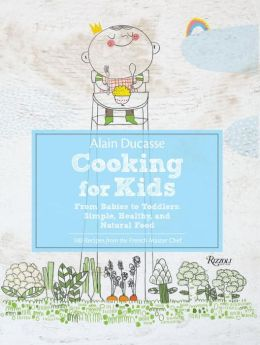 Alain Ducasse Cooking for Kids: From Babies to Toddlers: Simple, Healthy, and Natural Food