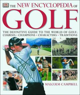 The New Encyclopedia of Golf: The Definitive Guide to the World of Golf - Courses, Champions, Characters, Traditions