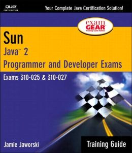 Sun Certification Training Guide: Java 2 Programmer and Developer Exams 310-025 and 310-027