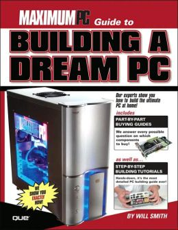 Maximum PC Guide to Building a Dream PC
