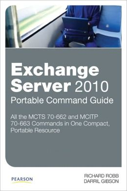Exchange Server 2010 Portable Command Guide: MCTS 70-662 and MCITP 70-663
