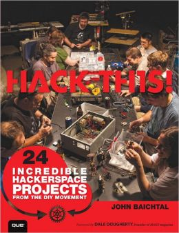 Hack This: 24 Incredible Hackerspace Projects from the DIY Movement