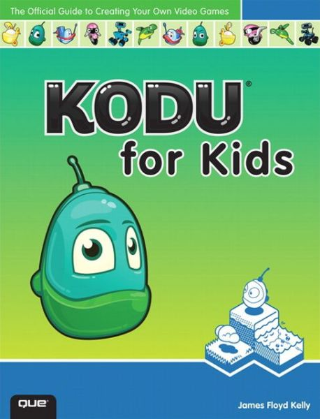 Best download book club Kodu for Kids: The Official Guide to Creating Your Own Video Games 9780789750761  by James F. Kelly