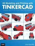Book Cover Image. Title: 3D Modeling and Printing with Tinkercad:  Create and Print Your Own 3D Models, Author: James Floyd Kelly