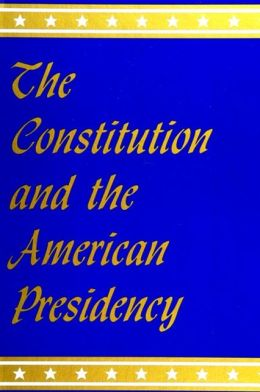 The Constitution and the American Presidency