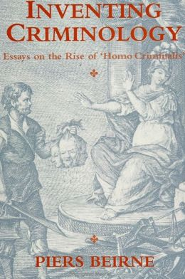 Inventing Criminology: Essays on the Rise of 'Homo Criminalis'
