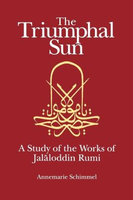 Triumphal Sun: A Study of the Works of Jalaloddin Rumi
