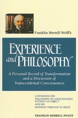 Franklin Merrell-Wolff's Experience and Philosophy: A Personal Record of Transformation and a Discussion of Transcendental Consciousness : Containin