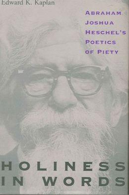 Holiness in Words: Abraham Joshua Heschel's Poetics of Piety