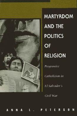 Martyrdom and the Politics of Religion: Progressive Catholicism in El Salvador's Civil War