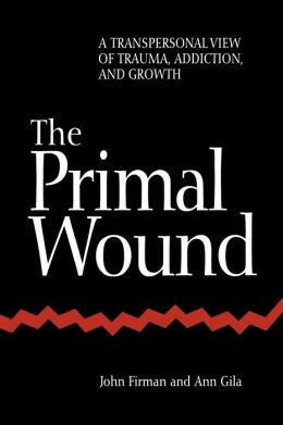 The Primal Wound: A Transpersonal View of Trauma, Addiction, and Growth