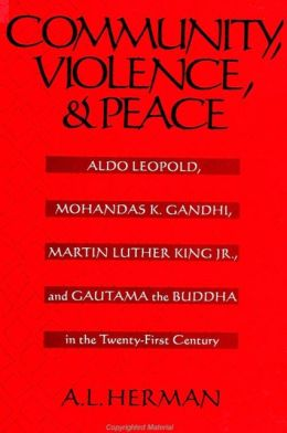 Community, Violence, and Peace: Aldo Leopold, Mohandas K. Gandhi, Martin Luther King, Jr., and Gautama the Buddha in the Twenty-First Century