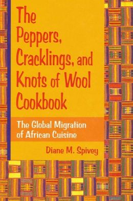 Peppers, Cracklings, and Knots of Wool Cookbook: The Global Migration of African Cuisine