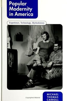 Popular Modernity in America: Experience, Technology, Mythohistory