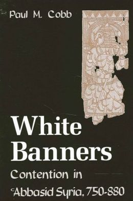 White Banners: Contention in 'Abbasid Syria, 750-880