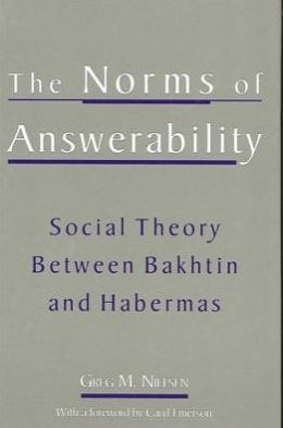 The Norms of Answerability: Social Theory Between Bakhtin and Habermas