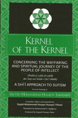 Kernel of the Kernel: Concerning the Wayfaring and Spiritual Journey of the People of Intellect: Risala-Yi Lubb Al-Lubab Dar Sayr Wa Suluk-I Ulu'l-Albab [sic]