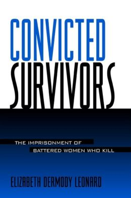 Convicted Survivors: The Imprisonment of Battered Women Who Kill