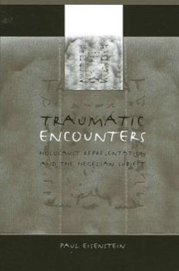 Traumatic Encounters: Holocaust Representation and the Hegelian Subject
