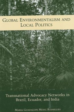 Global Environmentalism and Local Politics: Transnational Advocacy Networks in Brazil, Ecuador, and India
