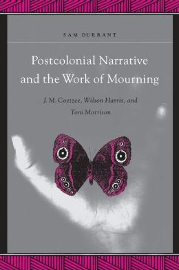 Postcolonial Narrative and the Work of Mourning: J. M. Coetzee, Wilson Harris, and Toni Morrison