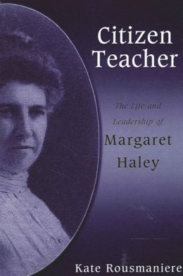 Citizen Teacher: The Life and Leadership of Margaret Haley