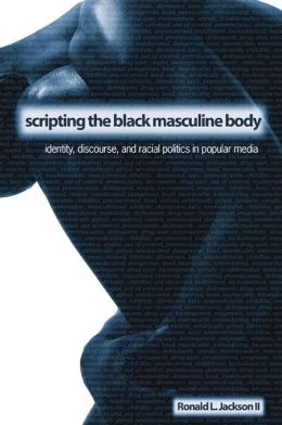 Scripting the Black Masculine Body: Identity, Discourse, and Racial Politics in Popular Media