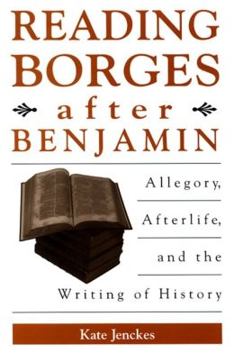 Reading Borges after Benjamin: Allegory, Afterlife and the Writing of History