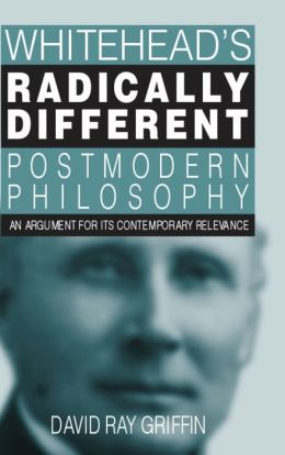 Whitehead's Radically Different Postmodern Philosophy: An Argument for Its Contemporary Relevance