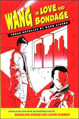 Wang in Love and Bondage: Three Novellas by Wang Xiaobo