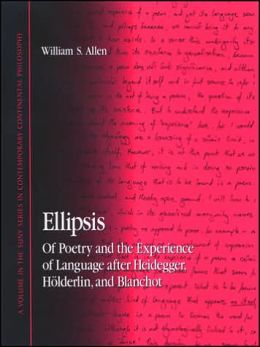 Ellipsis: Of Poetry and the Experience of Language after Heidegger, Holderlin, and Blanchot