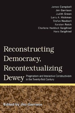 Reconstructing Democracy, Recontextualizing Dewey: Pragmatism and Interactive Constructivism in the Twentyfirst Century