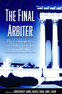 The Final Arbiter: The Consequences of Bush V. Gore for Law and Politics