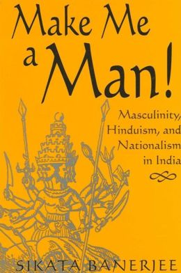 Make Me a Man! Masculinity, Hinduism, and Nationalism in India