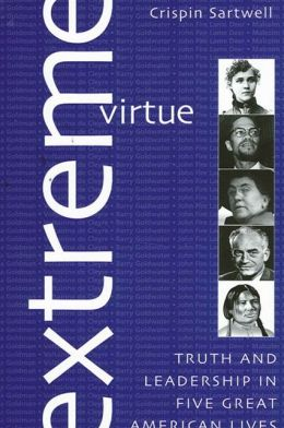 Extreme Virtue: Truth and Leadership in Five Great American Lives