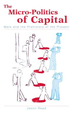 Micro-Politics of Capital: Marx and the Prehistory of the Present