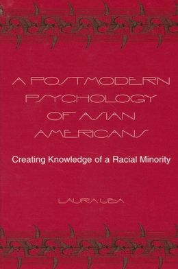 A Postmodern Psychology of Asian Americans: Creating Knowledge of a Racial Minority
