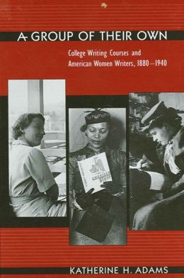 A Group of Their Own: College Writing Courses and American Women Writers, 1880-1940