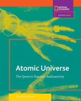 Atomic Universe: The Quest to Discover Radioactivity (Science Quest Series)