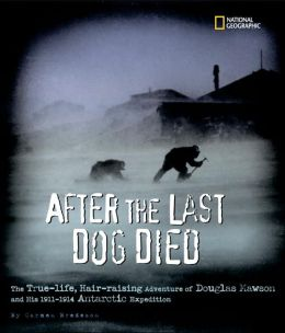 After the Last Dog Died: The True-Life, Hair-Raising Adventures of Douglas Mawson and His 1912-1914 Antarctic Expedition
