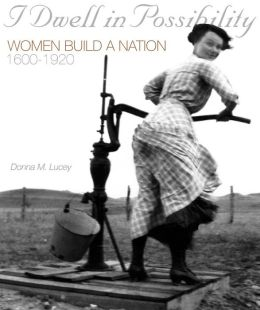 I Dwell in Possibility: Women Build a Nation, 1600-1920