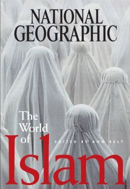 The World of Islam: The History, Culture and Religion Through the Lens of National Geographic