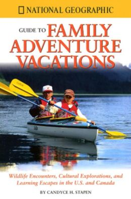 National Geographic Family Adventure Vacations: Wildlife Encounters, Cultural Explorations, and Learning Escapes in the U. S. and Canada